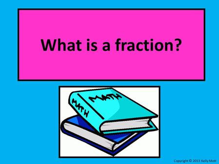 What is a fraction? Copyright © 2013 Kelly Mott. What is a Fraction?: Part 1: LessonLesson Part 2: Online PracticeOnline Practice Copyright © 2013 Kelly.