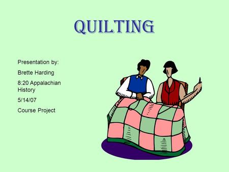 Quilting Presentation by: Brette Harding 8:20 Appalachian History 5/14/07 Course Project.