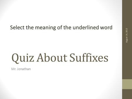 Select the meaning of the underlined word Quiz About Suffixes Mr. Jonathan August 14, 2015.