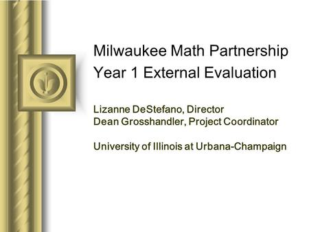 Milwaukee Math Partnership Year 1 External Evaluation Lizanne DeStefano, Director Dean Grosshandler, Project Coordinator University of Illinois at Urbana-Champaign.