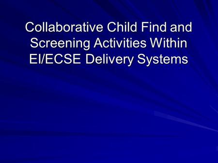 Collaborative Child Find and Screening Activities Within EI/ECSE Delivery Systems.