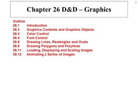 1 Chapter 26 D&D – Graphics Outline 26.1 Introduction 26.3 Graphics Contexts and Graphics Objects 26.4 Color Control 26.5 Font Control 26.6 Drawing Lines,