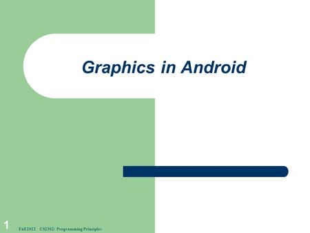 Graphics in Android 1 Fall 2012 CS2302: Programming Principles.