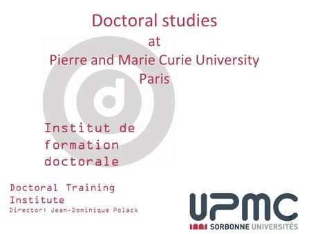 Institut de formation doctorale 1 Doctoral Training Institute Director: Jean-Dominique Polack Doctoral studies at Pierre and Marie Curie University Paris.