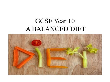 GCSE Year 10 A BALANCED DIET A BALANCED DIET. AIMS: To understand the nutritional requirements our bodies need to survive. To know what makes a healthy,