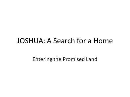 JOSHUA: A Search for a Home Entering the Promised Land.