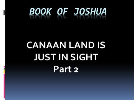 CANAAN LAND IS JUST IN SIGHT Part 2. CANAAN LAND IS JUST IN SIGHT Part 2 The book of Joshua is a book about transitions. It is a book about battles. It.