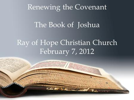 Renewing the Covenant The Book of Joshua Ray of Hope Christian Church February 7, 2012.