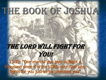 "The Book of Joshua The Lord will fight for you! 23:10: ""One man of you puts to flight a thousand since it is the LORD your God who fights for you just."