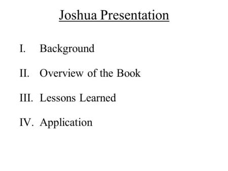 Joshua Presentation I.Background II.Overview of the Book III.Lessons Learned IV.Application.