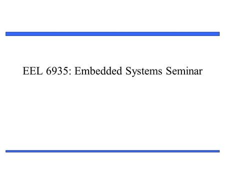 1 EEL 6935: Embedded Systems Seminar. 2 General Information Instructor: Ann Gordon-Ross Office: Benton 319   Office Hours – By appointment.