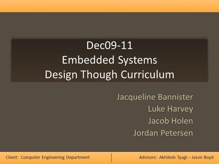 Dec09-11 Embedded Systems Design Though Curriculum Jacqueline Bannister Luke Harvey Jacob Holen Jordan Petersen Client: Computer Engineering DepartmentAdvisors:
