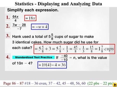 Page 86 – 87 #18 – 36 even, 37 – 42, 45 – 48, 56, 60 (22 pbs – 22 pts) Math Pacing Statistics - Displaying and Analyzing Data 1. 2. 3. 4.