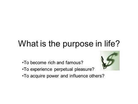 What is the purpose in life? To become rich and famous? To experience perpetual pleasure? To acquire power and influence others?