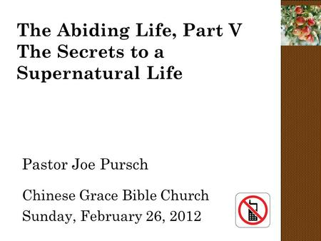 The Abiding Life, Part V The Secrets to a Supernatural Life Pastor Joe Pursch Chinese Grace Bible Church Sunday, February 26, 2012.
