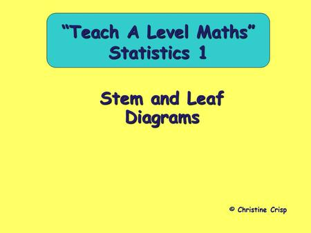 "Stem and Leaf Diagrams © Christine Crisp ""Teach A Level Maths"" Statistics 1."