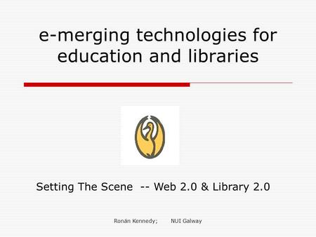 Ronán Kennedy; NUI Galway e-merging technologies for education and libraries Setting The Scene -- Web 2.0 & Library 2.0.