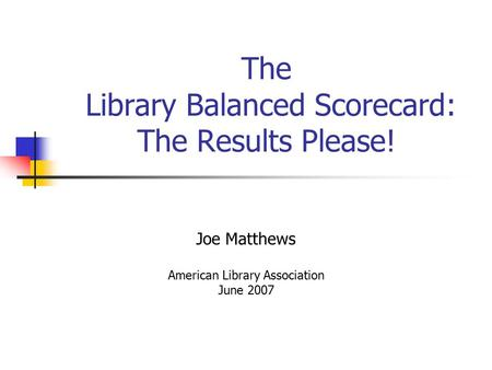 The Library Balanced Scorecard: The Results Please! Joe Matthews American Library Association June 2007.