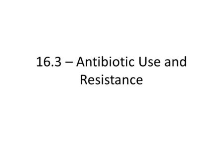 16.3 – Antibiotic Use and Resistance. Learning objectives Students should understand the following: Antibiotic resistance in terms of the difficulty of.