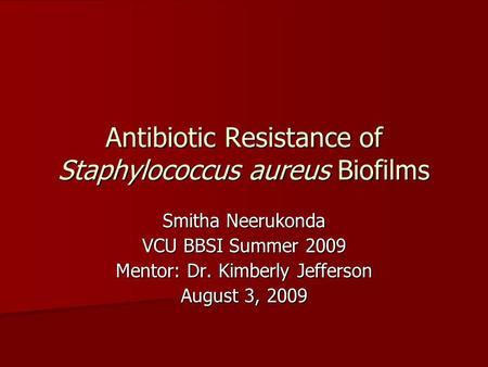 Antibiotic Resistance of Staphylococcus aureus Biofilms Smitha Neerukonda VCU BBSI Summer 2009 Mentor: Dr. Kimberly Jefferson August 3, 2009.