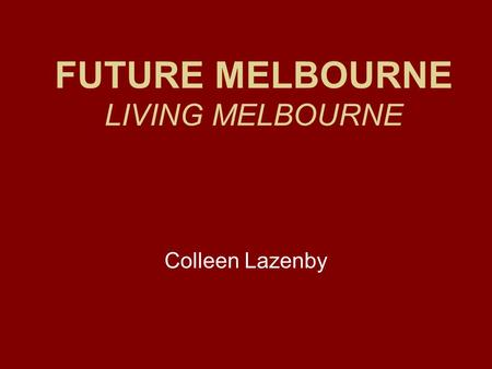 FUTURE MELBOURNE LIVING MELBOURNE Colleen Lazenby.