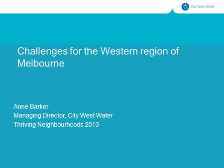 Challenges for the Western region of Melbourne Anne Barker Managing Director, City West Water Thriving Neighbourhoods 2013.