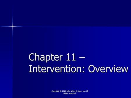 Chapter 11 – Intervention: Overview Copyright © 2014 John Wiley & Sons, Inc. All rights reserved.