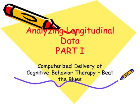 Analyzing Longitudinal Data PART I Computerized Delivery of Cognitive Behavior Therapy – Beat the Blues.