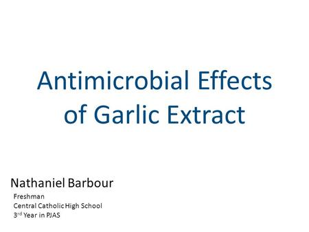 Antimicrobial Effects of Garlic Extract Nathaniel Barbour Freshman Central Catholic High School 3 rd Year in PJAS.