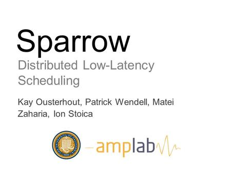 Sparrow Distributed Low-Latency Scheduling Kay Ousterhout, Patrick Wendell, Matei Zaharia, Ion Stoica.
