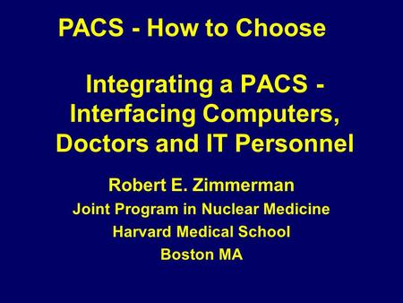 Integrating a PACS - Interfacing Computers, Doctors and IT Personnel Robert E. Zimmerman Joint Program in Nuclear Medicine Harvard Medical School Boston.