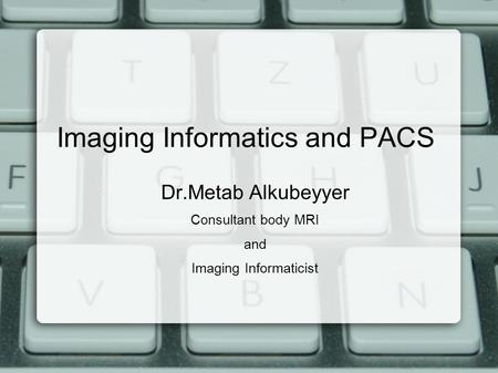 Imaging Informatics and PACS Dr.Metab Alkubeyyer Consultant body MRI and Imaging Informaticist.