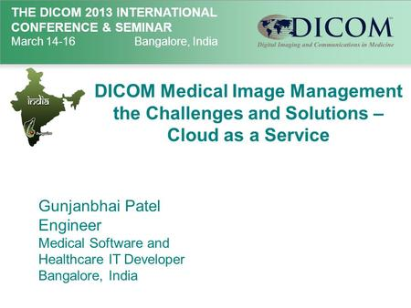 THE DICOM 2013 INTERNATIONAL CONFERENCE & SEMINAR March 14-16Bangalore, India DICOM Medical Image Management the Challenges and Solutions – Cloud as a.