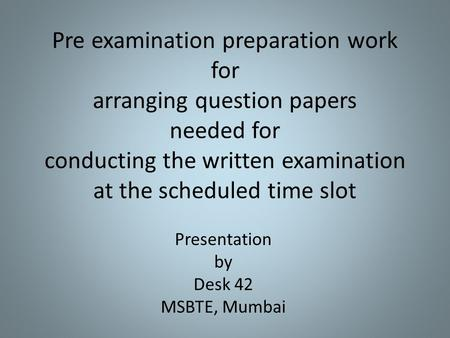 Pre examination preparation work for arranging question papers needed for conducting the written examination at the scheduled time slot Presentation by.