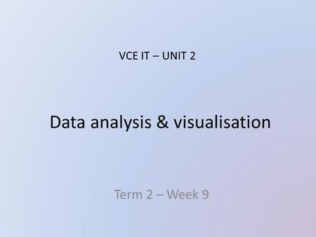 Data analysis & visualisation Term 2 – Week 9 VCE IT – UNIT 2.