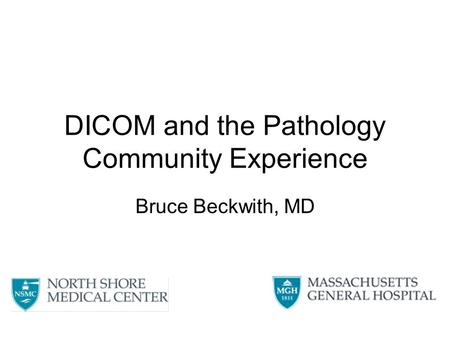 DICOM and the Pathology Community Experience Bruce Beckwith, MD.