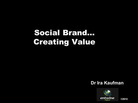 Social Brand… Creating Value ©2012 Dr Ira Kaufman.