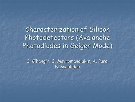 Characterization of Silicon Photodetectors (Avalanche Photodiodes in Geiger Mode) S. Cihangir, G. Mavromanolakis, A. Para. N.Saoulidou.