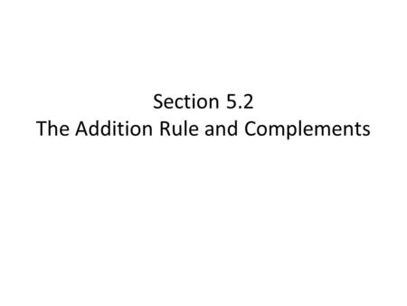 Section 5.2 The Addition Rule and Complements. KEY IDEA All disjoint events in a sample space sum to 1.