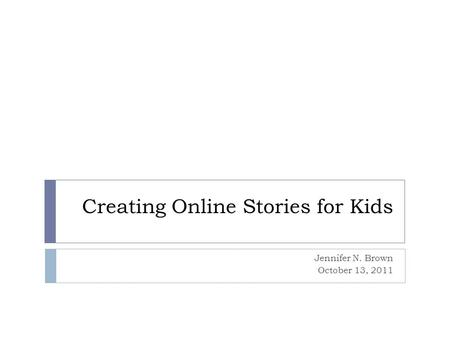 Creating Online Stories for Kids Jennifer N. Brown October 13, 2011.