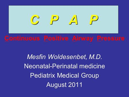 C P A P Continuous Positive Airway Pressure Mesfin Woldesenbet, M.D. Neonatal-Perinatal medicine Pediatrix Medical Group August 2011.