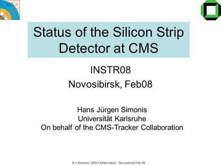 H.J.Simonis, CMS Collaboration, Novosibirsk Feb.08 Status of the Silicon Strip Detector at CMS INSTR08 Novosibirsk, Feb08 Hans Jürgen Simonis Universität.