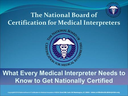 Copyright © 2010 National Board of Certification for Medical Interpreters  1425 K Street NW, Suite 350 Washington, DC 20005  www.certifiedmedicalinterpreters.org.