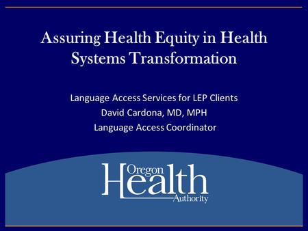 Assuring Health Equity in Health Systems Transformation Language Access Services for LEP Clients David Cardona, MD, MPH Language Access Coordinator.