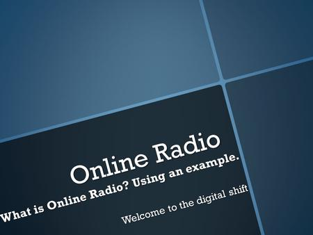 Online Radio What is Online Radio? Using an example. Welcome to the digital shift.