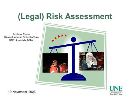 (Legal) Risk Assessment Michael Eburn Senior Lecturer, School of Law UNE, Armidale, NSW. 19 November 2008.