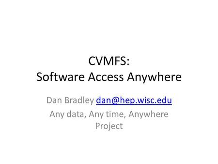 CVMFS: Software Access Anywhere Dan Bradley Any data, Any time, Anywhere Project.