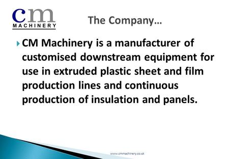  CM Machinery is a manufacturer of customised downstream equipment for use in extruded plastic sheet and film production lines and continuous production.