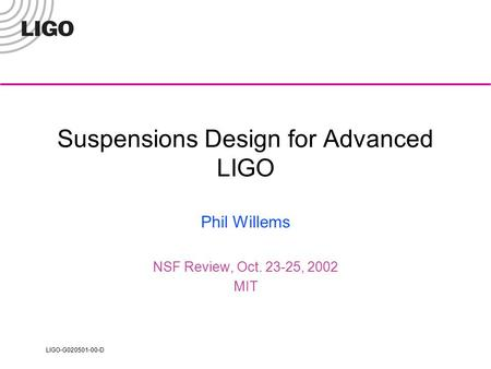 LIGO-G020501-00-D Suspensions Design for Advanced LIGO Phil Willems NSF Review, Oct. 23-25, 2002 MIT.