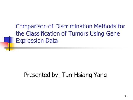 1 Comparison of Discrimination Methods for the Classification of Tumors Using Gene Expression Data Presented by: Tun-Hsiang Yang.